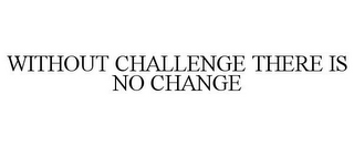 mark for WITHOUT CHALLENGE THERE IS NO CHANGE, trademark #85773778