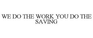 mark for WE DO THE WORK YOU DO THE SAVING, trademark #85773951