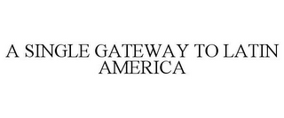 mark for A SINGLE GATEWAY TO LATIN AMERICA, trademark #85774634