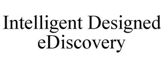 mark for INTELLIGENT DESIGNED EDISCOVERY, trademark #85775097