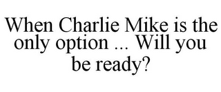 mark for WHEN CHARLIE MIKE IS THE ONLY OPTION ... WILL YOU BE READY?, trademark #85775745