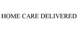 mark for HOME CARE DELIVERED, trademark #85776795