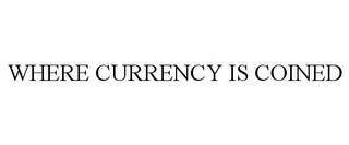mark for WHERE CURRENCY IS COINED, trademark #85777619