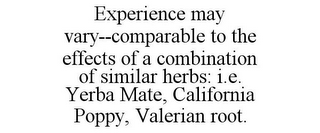 mark for EXPERIENCE MAY VARY--COMPARABLE TO THE EFFECTS OF A COMBINATION OF SIMILAR HERBS: I.E. YERBA MATE, CALIFORNIA POPPY, VALERIAN ROOT., trademark #85778097