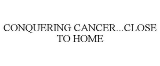 mark for CONQUERING CANCER...CLOSE TO HOME, trademark #85778176