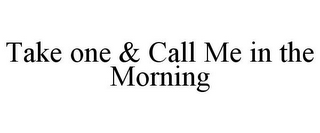 mark for TAKE ONE & CALL ME IN THE MORNING, trademark #85778338