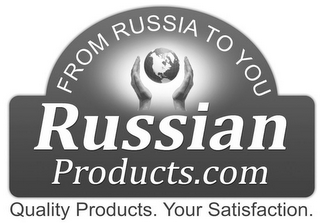 mark for FROM RUSSIA TO YOU RUSSIAN PRODUCTS.COM QUALITY PRODUCTS. YOUR SATISFACTION., trademark #85778357