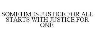 mark for SOMETIMES JUSTICE FOR ALL STARTS WITH JUSTICE FOR ONE., trademark #85778474
