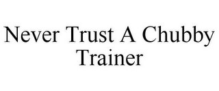 mark for NEVER TRUST A CHUBBY TRAINER, trademark #85779490
