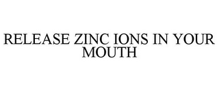 mark for RELEASE ZINC IONS IN YOUR MOUTH, trademark #85779572
