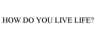 mark for HOW DO YOU LIVE LIFE?, trademark #85779634