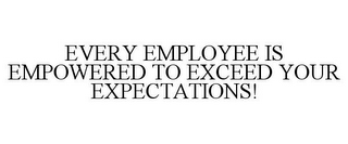 mark for EVERY EMPLOYEE IS EMPOWERED TO EXCEED YOUR EXPECTATIONS!, trademark #85779953