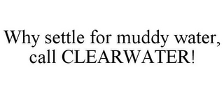 mark for WHY SETTLE FOR MUDDY WATER, CALL CLEARWATER!, trademark #85780064