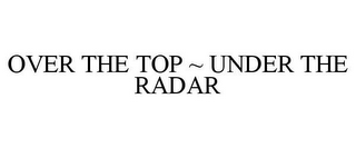 mark for OVER THE TOP ~ UNDER THE RADAR, trademark #85780870