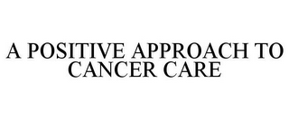 mark for A POSITIVE APPROACH TO CANCER CARE, trademark #85781487