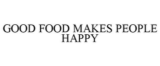 mark for GOOD FOOD MAKES PEOPLE HAPPY, trademark #85781576