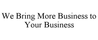 mark for WE BRING MORE BUSINESS TO YOUR BUSINESS, trademark #85781710