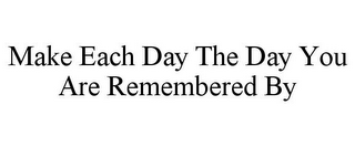 mark for MAKE EACH DAY THE DAY YOU ARE REMEMBERED BY, trademark #85782552