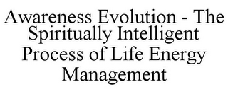 mark for AWARENESS EVOLUTION - THE SPIRITUALLY INTELLIGENT PROCESS OF LIFE ENERGY MANAGEMENT, trademark #85782644