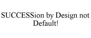 mark for SUCCESSION BY DESIGN NOT DEFAULT!, trademark #85785298