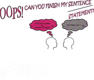 mark for OOPS! CAN YOU FINISH MY SENTENCE STATEMENT? COPY CAN YOU FINISH MY SENTENCE/STATEMENT OF COURSE I CAN...!, trademark #85785724