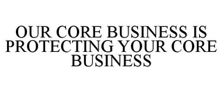 mark for OUR CORE BUSINESS IS PROTECTING YOUR CORE BUSINESS, trademark #85786724