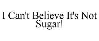 mark for I CAN'T BELIEVE IT'S NOT SUGAR!, trademark #85790158