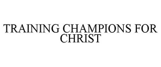 mark for TRAINING CHAMPIONS FOR CHRIST, trademark #85791257