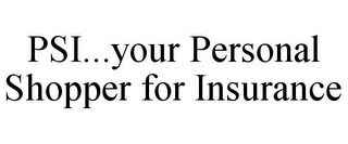 mark for PSI...YOUR PERSONAL SHOPPER FOR INSURANCE, trademark #85791758