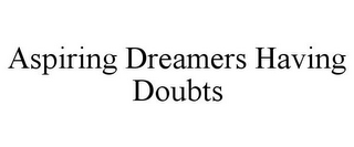 mark for ASPIRING DREAMERS HAVING DOUBTS, trademark #85792696