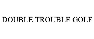 mark for DOUBLE TROUBLE GOLF, trademark #85793417