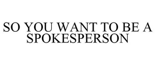 mark for SO YOU WANT TO BE A SPOKESPERSON, trademark #85794202