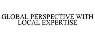 mark for GLOBAL PERSPECTIVE WITH LOCAL EXPERTISE, trademark #85794604