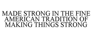 mark for MADE STRONG IN THE FINE AMERICAN TRADITION OF MAKING THINGS STRONG, trademark #85794823