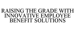 mark for RAISING THE GRADE WITH INNOVATIVE EMPLOYEE BENEFIT SOLUTIONS, trademark #85794883