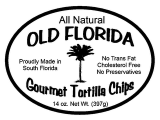 mark for ALL NATURAL OLD FLORIDA GOURMET TORTILLA CHIPS PROUDLY MADE IN SOUTH FLORIDA NO TRANS FAT CHOLESTEROL FREE NO PRESERVATIVES 14 OZ. NET WT. (397G), trademark #85794937
