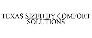 mark for TEXAS SIZED BY COMFORT SOLUTIONS, trademark #85795016