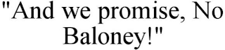 "mark for ""AND WE PROMISE, NO BALONEY!"", trademark #85795101"