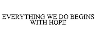 mark for EVERYTHING WE DO BEGINS WITH HOPE, trademark #85795197