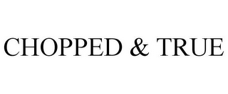 mark for CHOPPED & TRUE, trademark #85795629