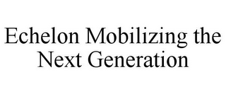 mark for ECHELON MOBILIZING THE NEXT GENERATION, trademark #85795985