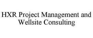 mark for HXR PROJECT MANAGEMENT AND WELLSITE CONSULTING, trademark #85797203