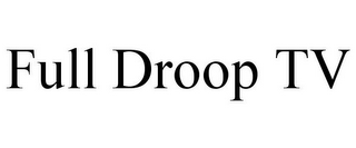 mark for FULL DROOP TV, trademark #85797966