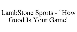 "mark for LAMBSTONE SPORTS - ""HOW GOOD IS YOUR GAME"", trademark #85798214"