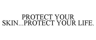 mark for PROTECT YOUR SKIN...PROTECT YOUR LIFE., trademark #85798457