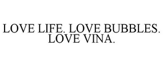 mark for LOVE LIFE. LOVE BUBBLES. LOVE VINA., trademark #85799259