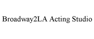 mark for BROADWAY2LA ACTING STUDIO, trademark #85799570