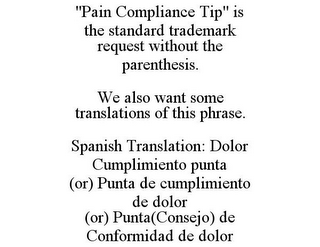 "mark for ""PAIN COMPLIANCE TIP"" IS THE STANDARD TRADEMARK REQUEST WITHOUT THE PARENTHESIS. WE ALSO WANT SOME TRANSLATIONS OF THIS PHRASE. SPANISH TRANSLATION: DOLOR CUMPLIMIENTO PUNTA (OR) PUNTA DE CUMPLIMIENTO DE DOLOR (OR) PUNTA(CONSEJO) DE CONFORMIDAD DE DOLOR, trademark #85800096"