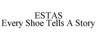 mark for ESTAS EVERY SHOE TELLS A STORY, trademark #85800171