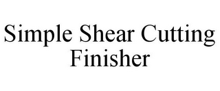 mark for SIMPLE SHEAR CUTTING FINISHER, trademark #85800218